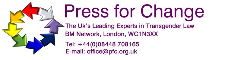 Press For Change. The UK's Leading Experts in TRansgender Law. BM Network, London, WC1N 3XX Tel: +44(0)08448 708165 E-mail: office@pfc.org.uk